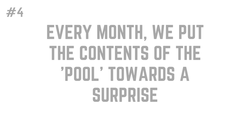 4. EVERY MONTH, WE PUT THE CONTENTS OF THE 'POOL' TOWARDS A SURPRISE