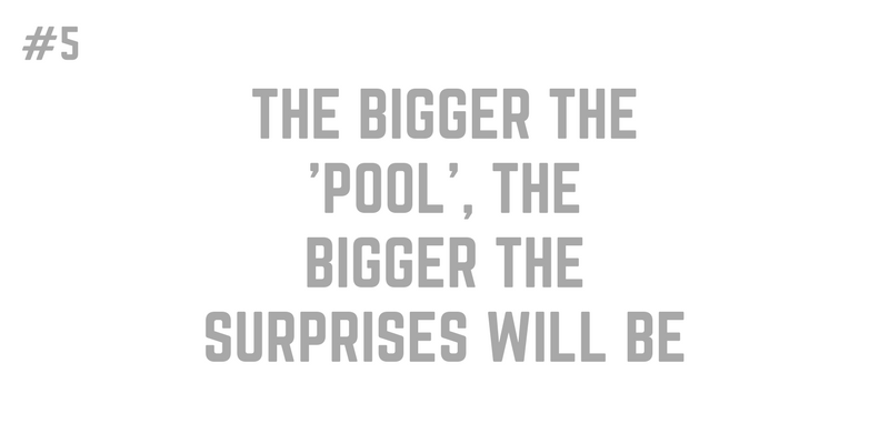 5. THE BIGGER THE POOL THE BIGGER THE SURPRISES WILL BE